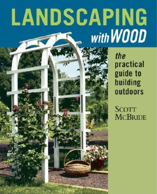 Landscaping with Wood: The Practical Guide to Building Outdoors - McBride, Scott