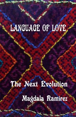 Language of Love, The Next Evolution: Love is the healer, the connector, the protector, the one that reveals your true self? - Ramirez, Magdala