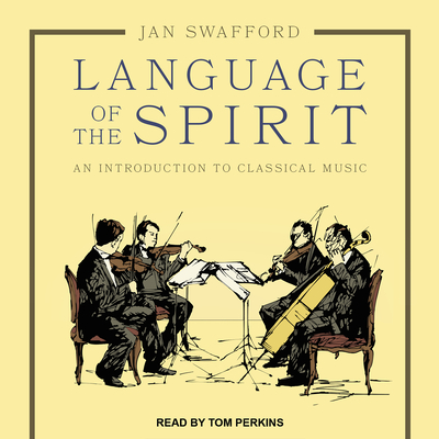 Language of the Spirit: An Introduction to Classical Music - Swafford, Jan, and Perkins, Tom (Narrator)