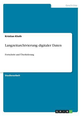 Langzeitarchivierung digitaler Daten: Fortschritt und ?berlieferung - Kloth, Kristian