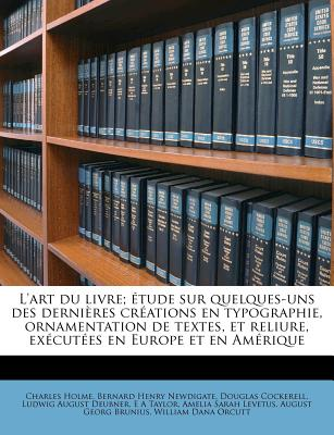 L'Art Du Livre; Tude Sur Quelques-Uns Des Derni Res Cr Ations En Typographie, Ornamentation de Textes, Et Reliure, Ex Cut Es En Europe Et En Am Rique - Holme, Charles, and Newdigate, Bernard Henry, and Cockerell, Douglas