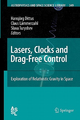 Lasers, Clocks and Drag-Free Control: Exploration of Relativistic Gravity in Space - Dittus, Hansjorg (Editor), and Lammerzahl, Claus (Editor), and Turyshev, Slava G. (Editor)