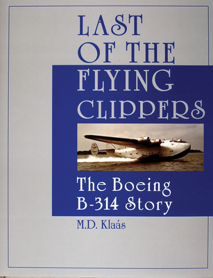 Last of the Flying Clippers: The Boeing B-314 Story - Klaas, M D
