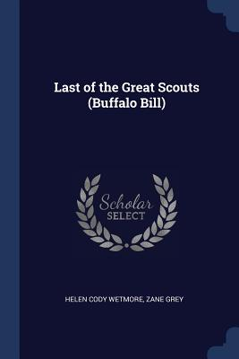 Last of the Great Scouts (Buffalo Bill) - Wetmore, Helen Cody, and Grey, Zane