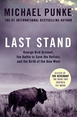 Last Stand: George Bird Grinnell, the Battle to Save the Buffalo, and the Birth of the New West - Punke, Michael
