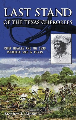 Last Stand of the Texas Cherokees: Chief Bowles and the 1839 Cherokee War in Texas - Moore, Stephen L, MD