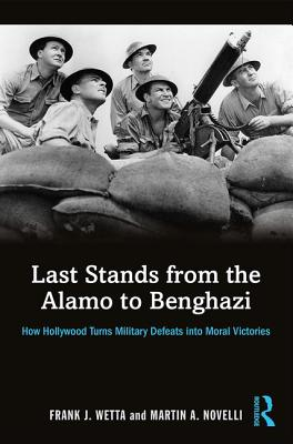 Last Stands from the Alamo to Benghazi: How Hollywood Turns Military Defeats into Moral Victories - Wetta, Frank, and Novelli, Martin