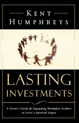 Lasting Investments: A Pastor's Guide for Equipping Workplace Leaders to Leave a Spiritual Legacy - Humphreys, Kent