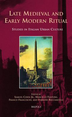 Late Medieval and Early Modern Ritual: Studies in Italian Urban Culture - Cohn, Samuel (Editor), and Fantoni, Marcello (Editor), and Franceschi, Franco (Editor)