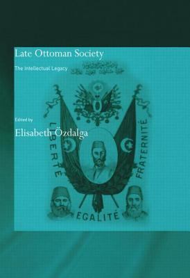 Late Ottoman Society: The Intellectual Legacy - Ozdalga, Elisabeth