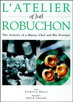 L'Atelier of Joel Robuchon: The Artistry of a Master Chef and His Proteges - Wells, Patricia, and Robuchon, Joel, and Amiard, Herve