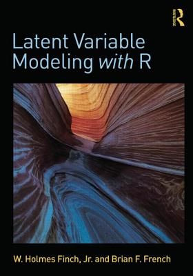 Latent Variable Modeling with R - Finch, W Holmes, and French, Brian F
