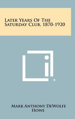 Later Years of the Saturday Club, 1870-1920 - Howe, Mark Anthony DeWolfe (Editor)