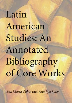 Latin American Studies: An Annotated Bibliography of Core Works - Cobos, Ana Maria, and Sater, Ana Lya