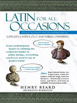 Latin for All Occasions: From Cocktail-Party Banter to Climbing the Corporate Ladder to Online Dating-- Everything You'll Ever Need to Say in Perfect Latin - Beard, Henry