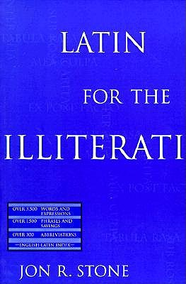 Latin for the Illiterati: Exorcizing the Ghosts of a Dead Language - Stone, Jon