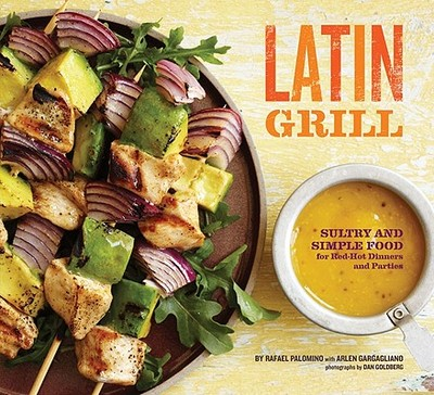 Latin Grill: Sultry and Simple Food for Red-Hot Dinners and Parties - Palomino, Rafael, and Goldberg, Dan (Photographer), and Gargagliano, Arlen