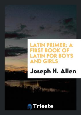 Latin Primer: A First Book of Latin for Boys and Girls - Allen, Joseph H