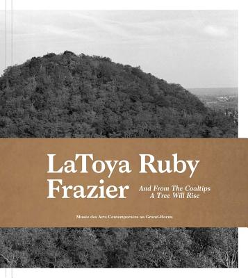 Latoya Ruby Frazier: And from the Coaltips a Tree Will Rise - Frazier, Latoya Ruby (Photographer), and Gielen, Denis (Text by), and Leroy, Joanna (Text by)