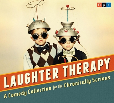 Laughter Therapy: A Comedy Collection for the Chronically Serious - NPR (Creator)