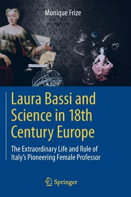 Laura Bassi and Science in 18th Century Europe: The Extraordinary Life and Role of Italy's Pioneering Female Professor - Frize, Monique