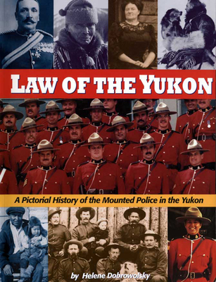 Law of the Yukon: A Pictorial History of the Mounted Police in the Yukon - Dobrowolsky, Helene