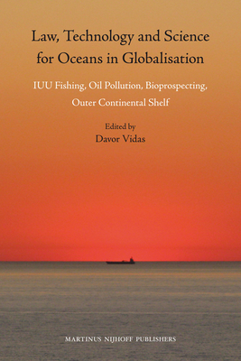 Law, Technology and Science for Oceans in Globalisation: Iuu Fishing, Oil Pollution, Bioprospecting, Outer Continental Shelf - Vidas, Davor (Editor)