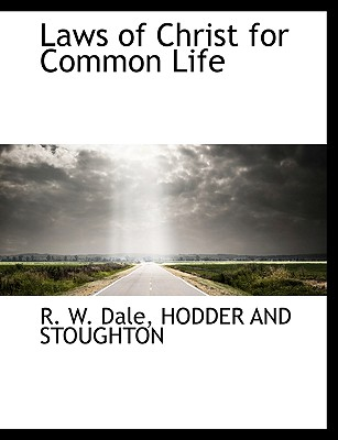 Laws of Christ for Common Life - Dale, R W, and Hodder & Stoughton Publishing (Creator), and Hodder and Stoughton (Creator)