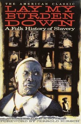 Lay My Burden Down: A Folk History of Slavery - Botkin, B A (Editor), and Hirsch, Jerrold I (Foreword by)