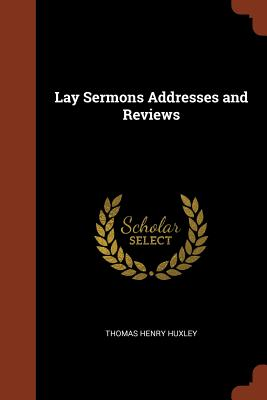 Lay Sermons Addresses and Reviews - Huxley, Thomas Henry