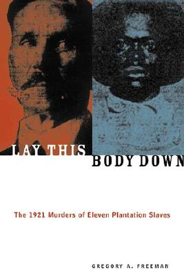Lay This Body Down: The 1921 Murders of Eleven Plantation Slaves - Freeman, Gregory A
