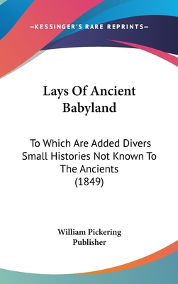 Lays of Ancient Babyland: To Which Are Added Divers Small Histories Not Known to the Ancients (1849) - William Pickering Publisher (Editor)