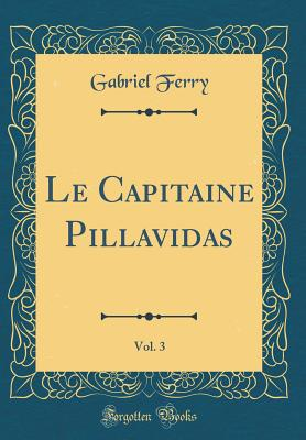 Le Capitaine Pillavidas, Vol. 3 (Classic Reprint) - Ferry, Gabriel