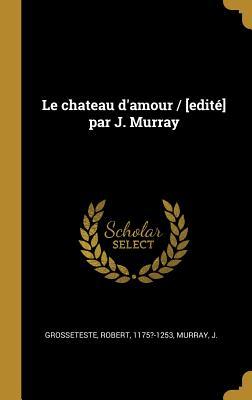 Le Chateau D'Amour / [Edite] Par J. Murray - Grosseteste, Robert
