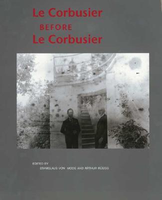 Le Corbusier Before Le Corbusier: Applied Arts, Architecture, Painting and Photography, 1907-1922 - Le Corbusier