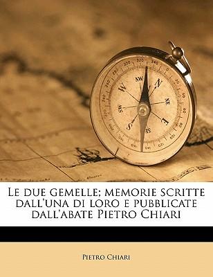 Le Due Gemelle; Memorie Scritte Dall'una Di Loro E Pubblicate Dall'abate Pietro Chiari Volume 1 - Chiari, Pietro