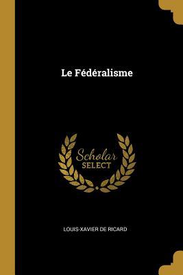 Le F?d?ralisme - De Ricard, Louis-Xavier
