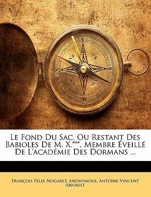 Le Fond Du Sac, Ou Restant Des Babioles de M. X.***, Membre Veill de L'Acad Mie Des Dormans ... - Nogaret, Francois Felix, and Anonymous, and Arnault, Antoine Vincent