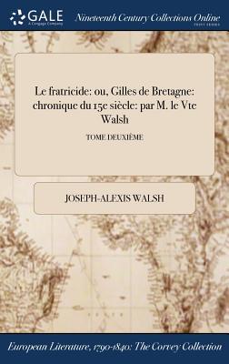 Le Fratricide: Ou, Gilles de Bretagne: Chronique Du 15e Siecle: Par M. Le Vte Walsh; Tome Premier - Walsh, Joseph-Alexis