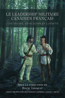 Le Leadership Militaire Canadien Francais: Continuite, Efficacite, Et Loyaute - Legault, Roch (Editor), and Horn, Bernd, Colonel, Ph.D. (Editor), and Caron, J. H. P. M., Lieutenant-General (Foreword by)