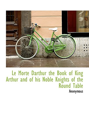 Le Morte Darthur the Book of King Arthur and of His Noble Knights of the Round Table - Anonymous