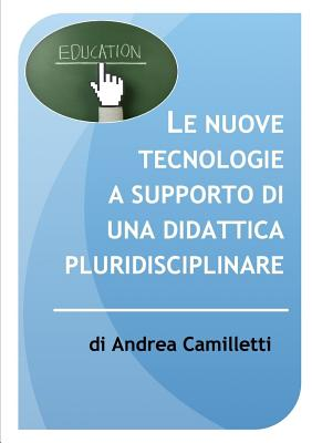 Le Nuove Tecnologie a Supporto Di Una Didattica Pluridisciplinare - Camilletti, Andrea