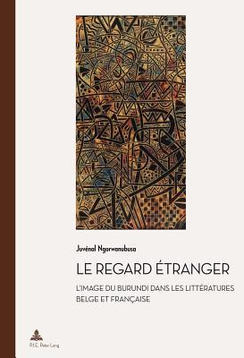 Le Regard Etranger: L'Image Du Burundi Dans Les Litteratures Belge Et Francaise - Ngorwanubusa, Juvenal