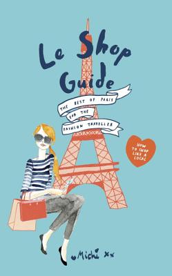 Le Shop Guide: The Best of Paris for the Fashion Traveller - Quigley, Chloe, and Pollock, Daniel, and Michi Girl