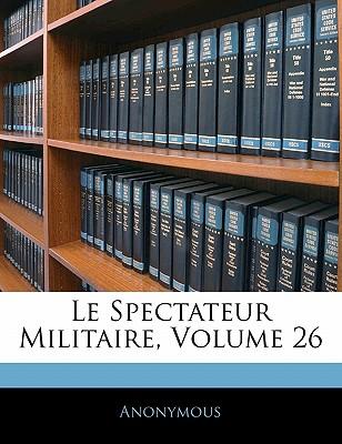 Le Spectateur Militaire, Volume 26 - Anonymous