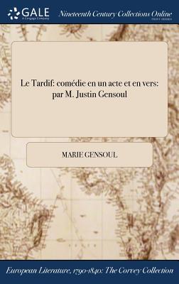 Le Tardif: Comedie En Un Acte Et En Vers: Par M. Justin Gensoul - Gensoul, Marie