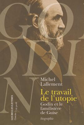Le Travail de L'Utopie: Godin Et le Familistere de Guise - Lallement, Michel