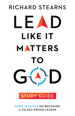 Lead Like It Matters to God Study Guide: Eight Sessions on Becoming a Values-Driven Leader - Stearns, Richard