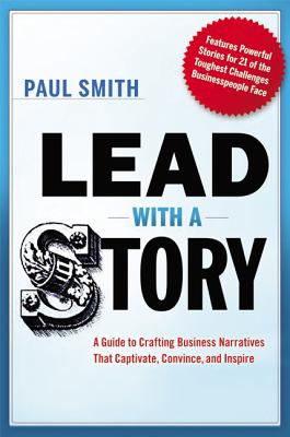 Lead with a Story: A Guide to Crafting Business Narratives That Captivate, Convince, and Inspire - Smith, Paul