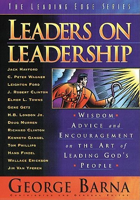 Leaders on Leadership: Wisdom, Advice and Encouragement on the Art of Leading God's People - Barna, George, Dr. (Editor)